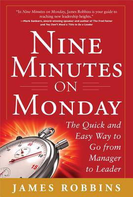 Nine Minutes on Monday: The Quick and Easy Way to Go From Manager to Leader