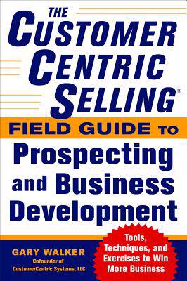 CustomerCentric Selling (R) Field Guide to Prospecting and Business Development: Techniques, Tools, and Exercises to Win More Business