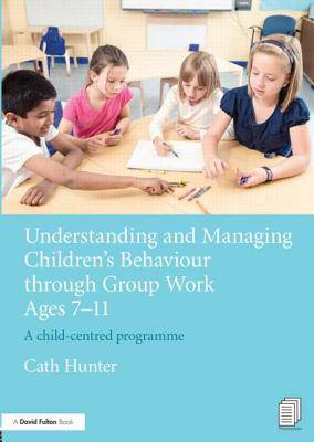 Understanding and Managing Children's Behaviour through Group Work Ages 7 - 11