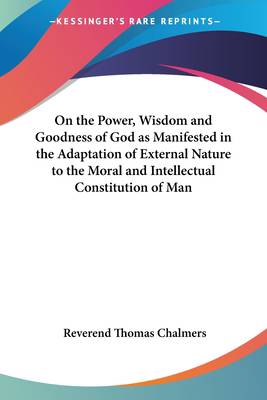 On the Power, Wisdom and Goodness of God as Manifested in the Adaptation of External Nature to the Moral and Intellectual Constitution of Man