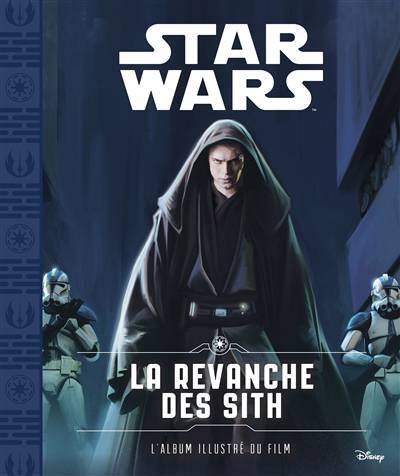 Star Wars - épisode Iii ; La Revanche Des Sith ; L'album Illustré Du Film