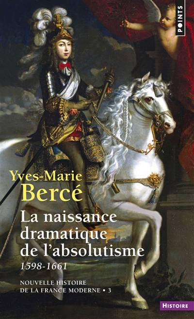 Nouvelle Histoire De La France Moderne T.3 ; La Naissance Dramatique De L'absolutisme ; 1598-1661