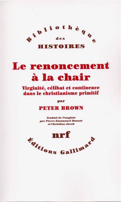 Le Renoncement à La Chair ; Virginité, Célibat Et Continence Dans Le Christianisme Primitif