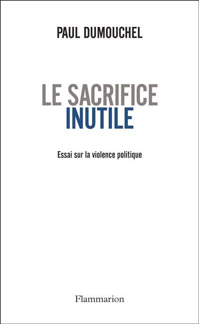 Le Sacrifice Inutile ; Essai Sur La Violence Politique