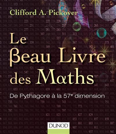 Le Beau Livre Des Maths ; De Pythagore à La 57e Dimension