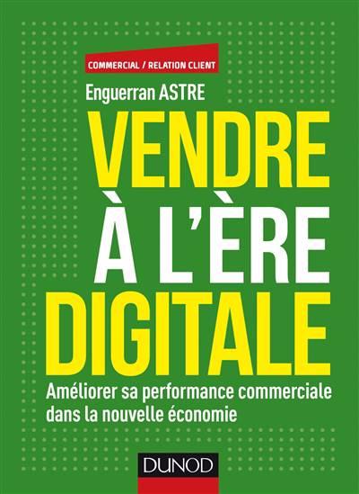 Vendre à L'ère Du Digital ; Améliorer Sa Performance Commerciale Dans La Nouvelle économie