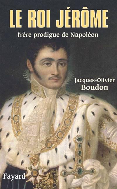 Le Roi Jérôme ; Frère Prodigue De Napoléon