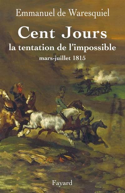 Les Cent Jours ; La Tentation De L'impossible ; Mars-juillet 1815