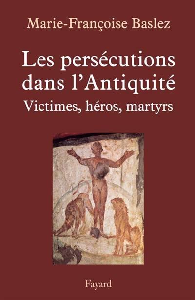 Les Persécutions Dans L'antiquité ; Victimes, Héros, Martyrs