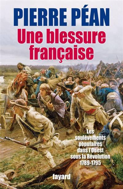 Une Blessure Française ; Les Soulèvements Populaires Dans L'ouest Sous La Révolution (1789-1795)