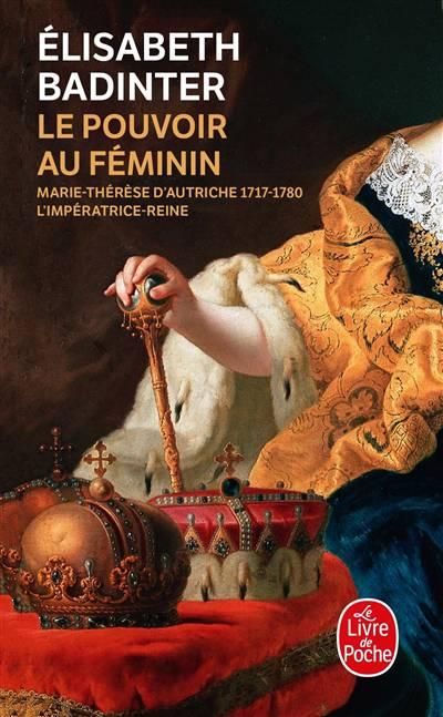Le Pouvoir Au Féminin ; Marie-thérèse D'autriche 1717-1780, L'impératrice-reine