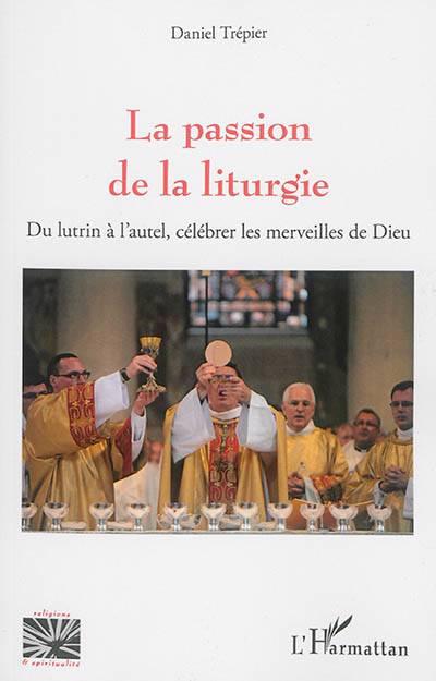Passion De La Liturgie (la) Du Lutrin A L'autel Celebrer Les Merveilles De Dieu