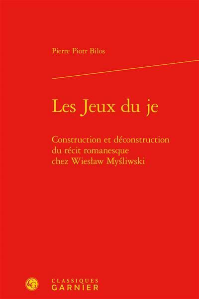 Les Jeux Du Je ; Construction Et Déconstruction Du Récit Romanesque Chez Wieslaw Mysliwski