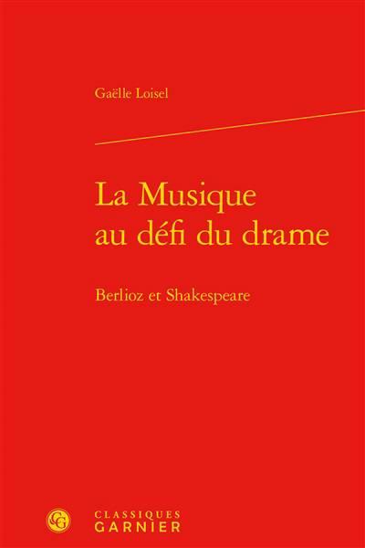 La Musique Au Défi Du Drame ; Berlioz Et Shakespeare