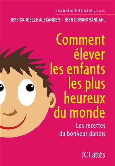 Comment élever Les Enfants Les Plus Heureux Du Monde ; Les Recettes Du Bonheur Danois