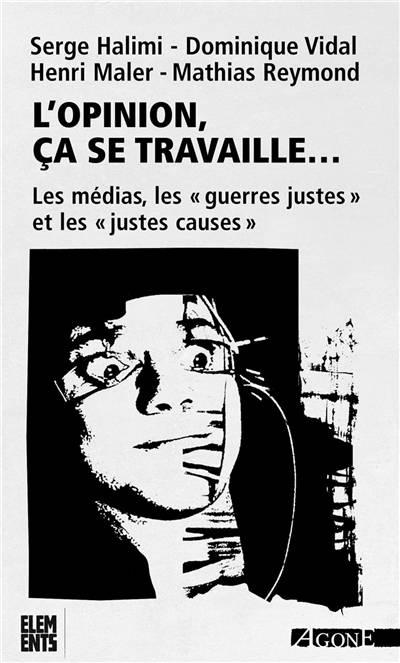 L'opinion, ça Se Travaille ; Les Médias, Les 'guerres Justes' Et Les 'juses Causes' (6e. édition)