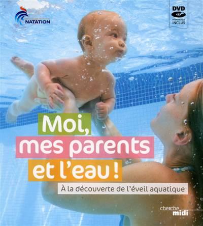 Moi, Mes Parents Et L'eau ; à La Découverte De L'éveil Aquatique