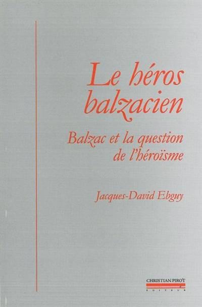 Le Héros Balzacien ; Balzac Et La Question De L'héroïsme