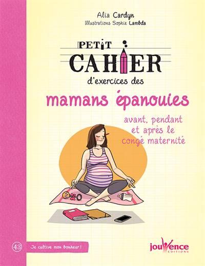 Petit Cahier D'exercices ; Des Mamans épanouies ; Avant, Pendant Et Après Le Congé Maternité