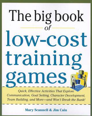 Big Book of Low-Cost Training Games: Quick, Effective Activities that Explore Communication, Goal Setting, Character Development, Teambuilding, and More-And Won't Break the Bank!