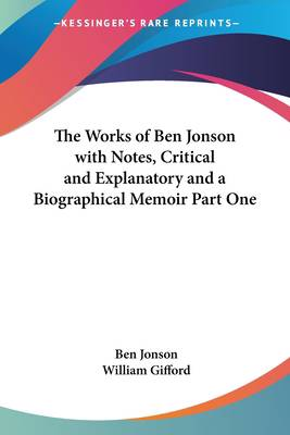 Works of Ben Jonson with Notes, Critical and Explanatory and a Biographical Memoir Part One