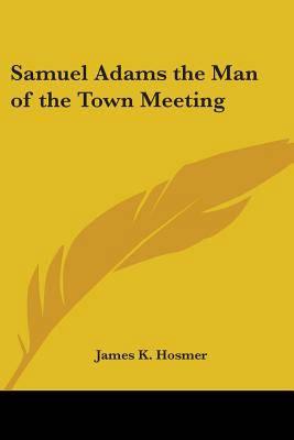 Samuel Adams the Man of the Town Meeting