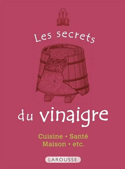 Les Secrets Du Vinaigre ; Cuisine, Santé, Maison, Etc.