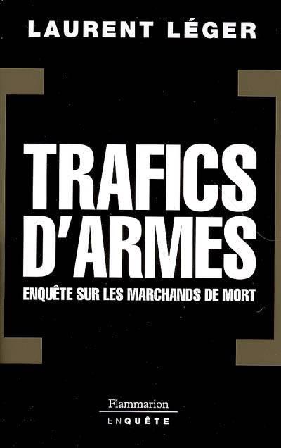 Trafics D'armes, Le Scandale ; Enquête Sur Les Marchands De Mort