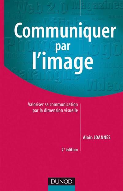 Communiquer Par L'image ; Valoriser Sa Communication Par La Dimension Visuelle (2e édition)