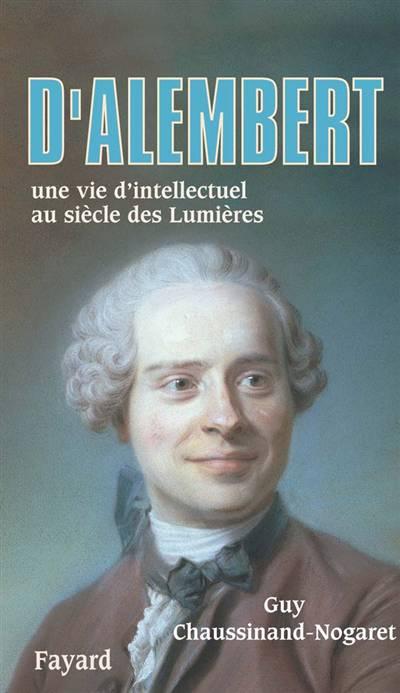 D'alembert ; Une Vie D'intellectuel Au Siècle Des Lumières