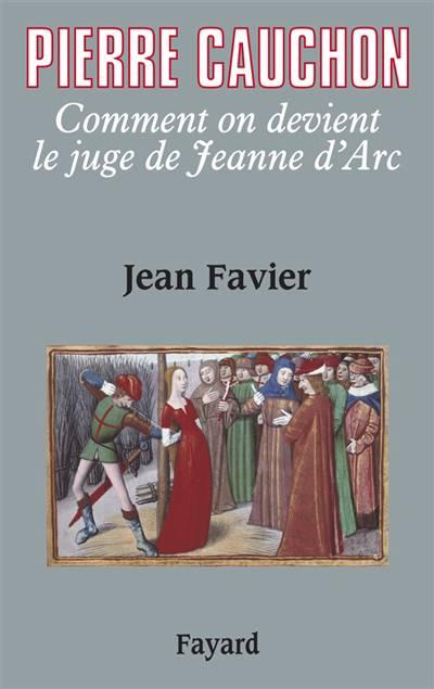 Pierre Cauchon ; Comment On Devient Le Juge De Jeanne D'arc