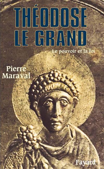 Théodose Le Grand ; Le Pouvoir Et La Foi