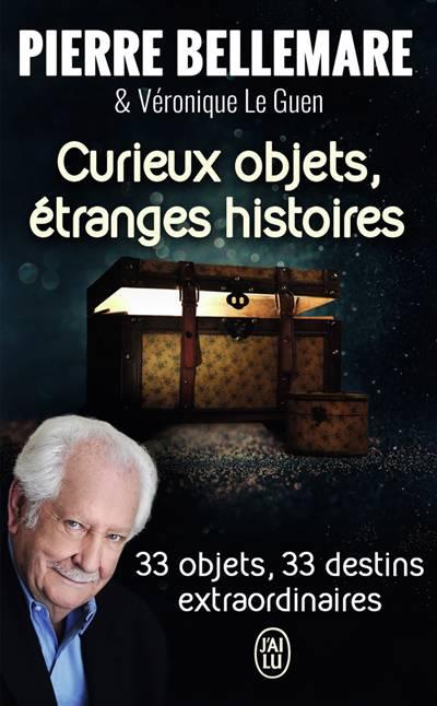 Curieux Objets, étranges Histoires ; 33 Objets, 33 Destins Extraordinaires