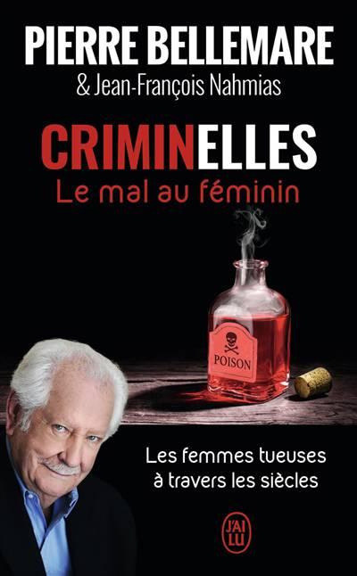 Criminelles, Le Mal Au Féminin ; Les Femmes Tueuses à Travers Les Siècles