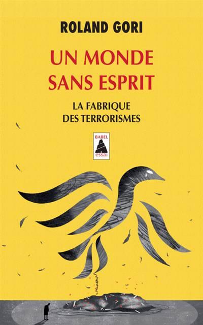 Un Monde Sans Esprit ; La Fabrique Des Terrorismes