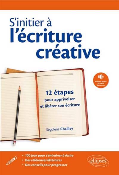 S'initier à L'écriture Creative ; 12 étapes Pour Apprivoiser Et Libérer Son écriture