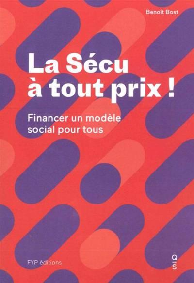 La Sécu à Tout Prix ; Comment Financer Notre Modèle Social