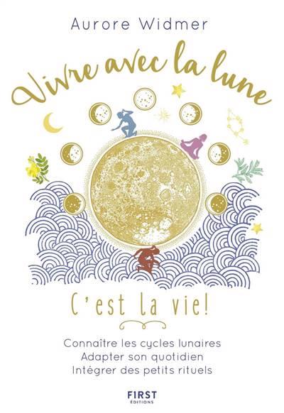 Vivre avec la lune, c'est la vie ! : connaître les cycles lunaire, adapter son quotidien, intégrer des petits rituels