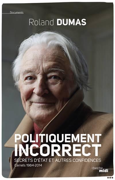 Politiquement Incorrect ; Secrets D'etat Et Autres Confidences ; Carnets 1984-2014