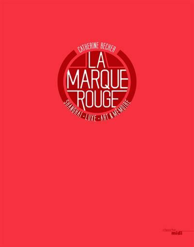 La Marque Rouge ; Shangai, Luxe, Art, Mémoire