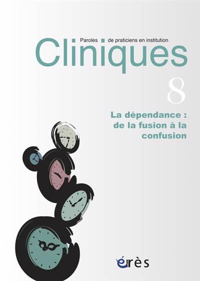 Revue Cliniques N.8 ; La Dépendance : De La Fusion à La Confusion