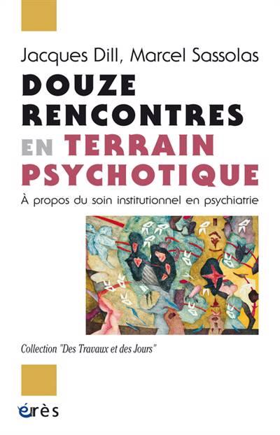 Douze Rencontres En Terrain Psychotique ; à Propos Du Soin Institutionnel En Psychiatrie