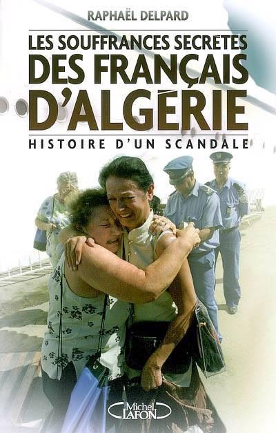 Les Souffrances Secrètes Des Rapatriés D'algérie ; Histoire D'un Scandale