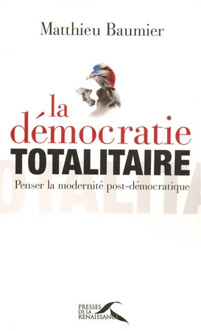La Démocratie Totalitaire ; Penser La Modernité Post-démocratique