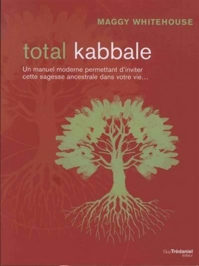 Total Kabbale ; Un Manuel Moderne ; Permettant D'inviter Cette Sagesse Ancestrale Dans Votre Vie...