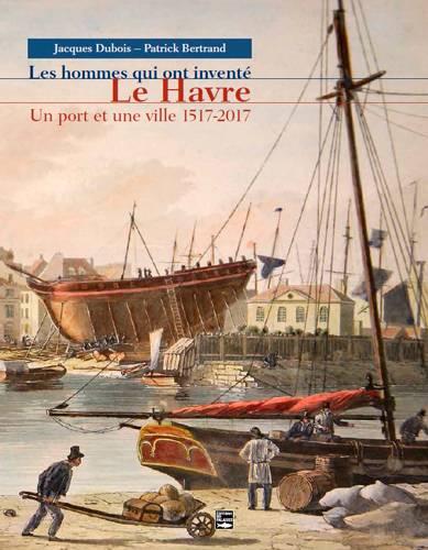 Les Hommes Qui Ont Inventé Le Havre ; Un Port Et Une Ville 1517-2017