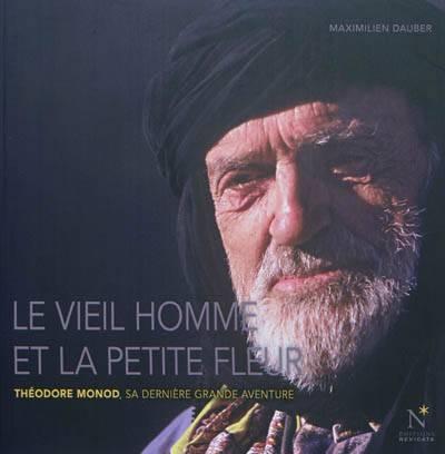 Le Vieil Homme Et La Petite Fleur ; Théodore Monod, Sa Dernière Grande Aventure