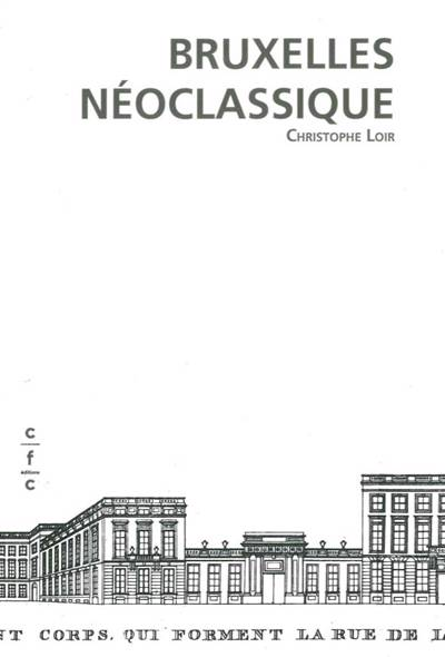 Bruxelles Néoclassique ; Mutation D'un Espace Urbain 1775-1840