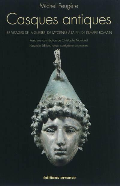 Casques Antiques ; Les Visages De La Guerre De Mycènes à La Fin De L'empire Romain (édition 2011)