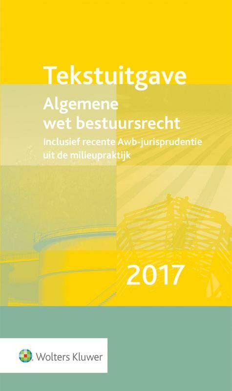 Tekstuitgave Algemene wet bestuursrecht 2017 inclusief recente Awb-jurisprudentie uit de milieupraktijk